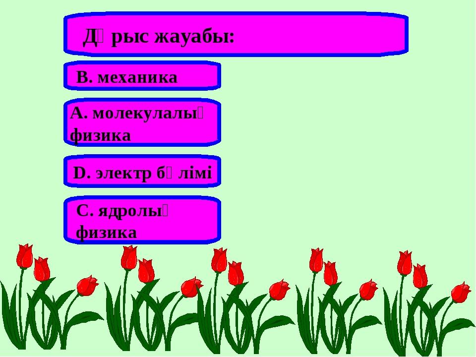 Дұрыс жауабы: А. молекулалық физика В. механика С. ядролық физика D. электр б...