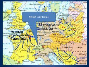 32 немецкие дивизии 76 англо – французских дивизий Линия «Зигфрид»