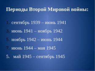 Периоды Второй Мировой войны: сентябрь 1939 – июнь 1941 июнь 1941 – ноябрь 19