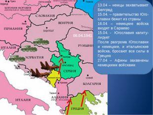 06.04.1941 13.04 – немцы захватывают Белград 15.04. – правительство Юго-слави