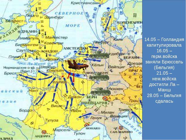 14.05 – Голландия капитулировала 16.05 – герм.войска заняли Брюссель (Бельгия...