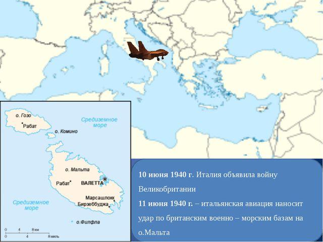 10 июня 1940 г. Италия объявила войну Великобритании 11 июня 1940 г. – италья...