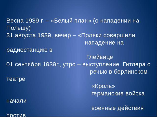 Весна 1939 г. – «Белый план» (о нападении на Польшу) 31 августа 1939, вечер...