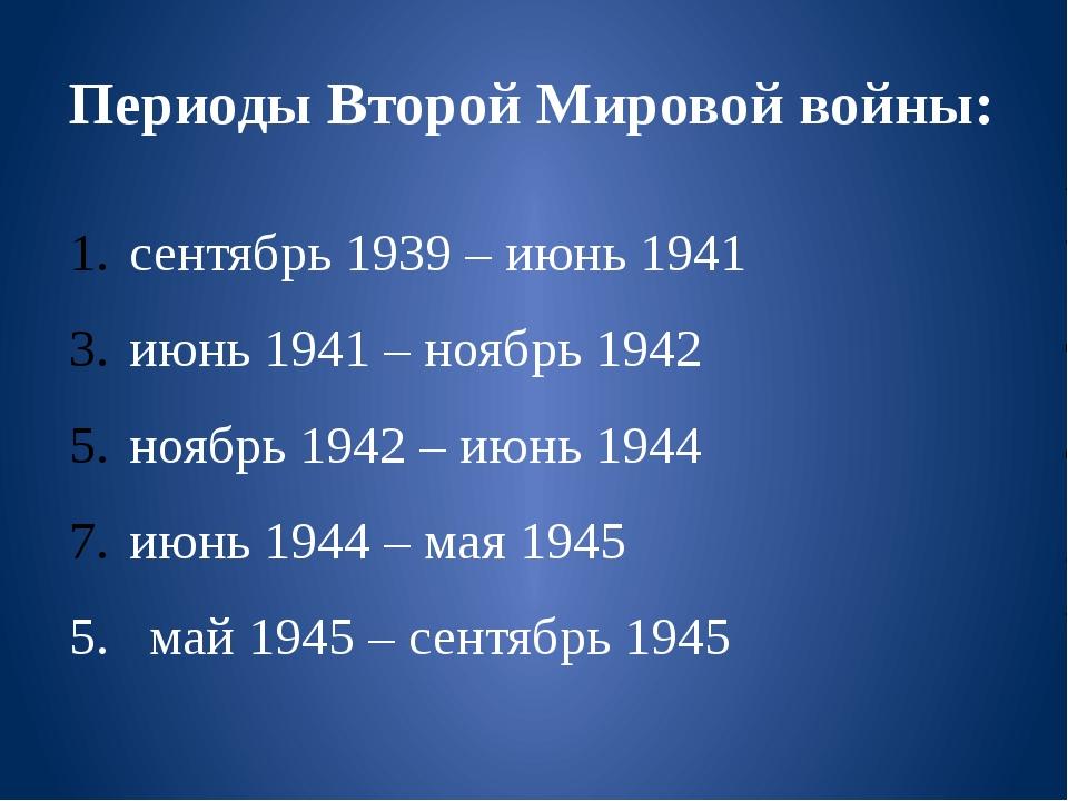 Периоды Второй Мировой войны: сентябрь 1939 – июнь 1941 июнь 1941 – ноябрь 19...