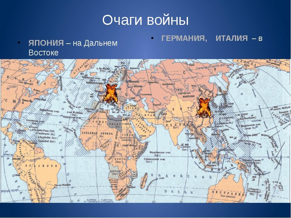 Очаги войны ЯПОНИЯ – на Дальнем Востоке ГЕРМАНИЯ, ИТАЛИЯ – в Европе
