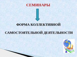 СЕМИНАРЫ ФОРМА КОЛЛЕКТИВНОЙ САМОСТОЯТЕЛЬНОЙ ДЕЯТЕЛЬНОСТИ