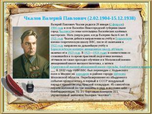 Чкалов Валерий Павлович (2.02.1904-15.12.1938) Валерий Павлович Чкалов родилс