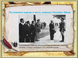 На военном параде в честь экипажа Чкалова. Июнь 1937 г. Американские СМИ еще