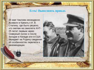 Есть! Выполнять приказ. 25 мая Чкалова неожиданно вызвали в Кремль к И. В. Ст