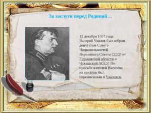 За заслуги перед Родиной… 12 декабря 1937 года Валерий Чкалов был избран депу
