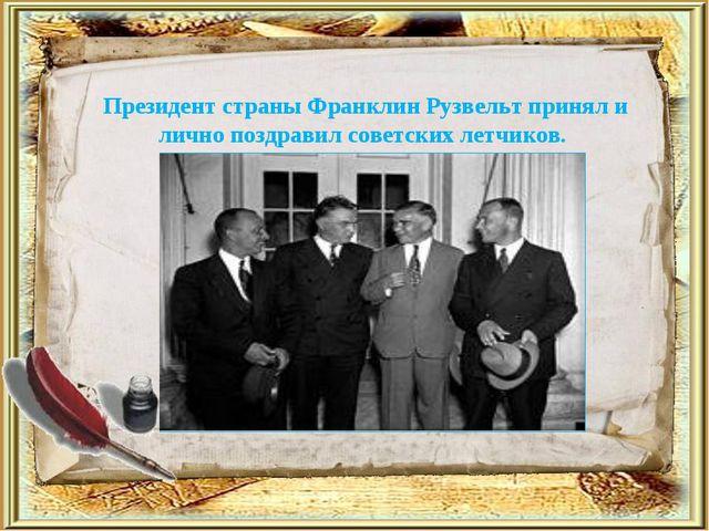 Президент страны Франклин Рузвельт принял и лично поздравил советских летчиков.