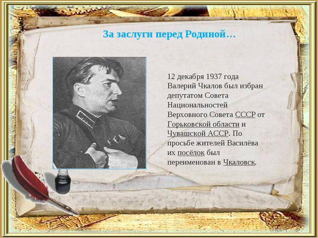 За заслуги перед Родиной… 12 декабря 1937 года Валерий Чкалов был избран депу...