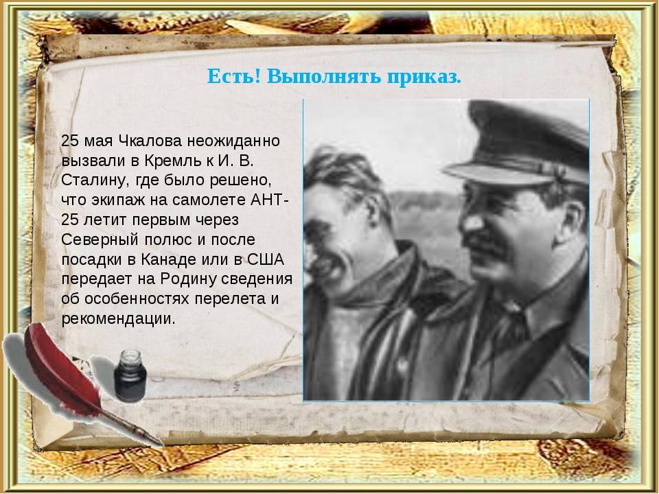 Есть! Выполнять приказ. 25 мая Чкалова неожиданно вызвали в Кремль к И. В. Ст...