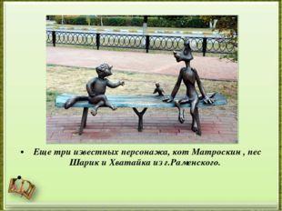 Еще три известных персонажа, кот Матроскин , пес Шарик и Хватайка из г.Рамен