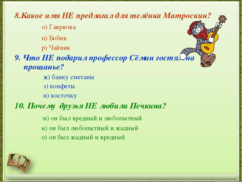 8.Какое имя НЕ предлагал для телёнка Матроскин? о) Гаврюша п) Бобик р) Чайник...