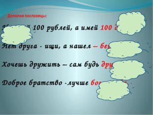 Дополни пословицы: Не имей 100 рублей, а имей 100 друзей. Нет друга - ищи, а