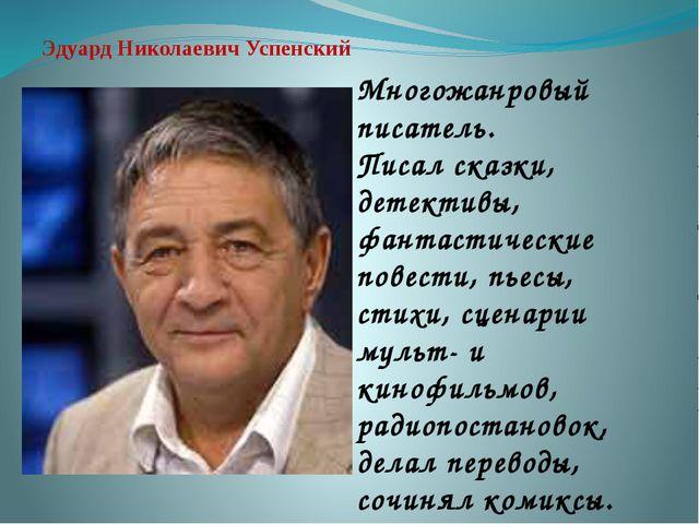 Эдуард Николаевич Успенский Многожанровый писатель. Писал сказки, детективы,...