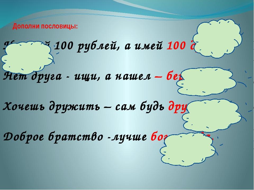 Дополни пословицы: Не имей 100 рублей, а имей 100 друзей. Нет друга - ищи, а...