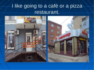 I like going to a café or a pizza restaurant.