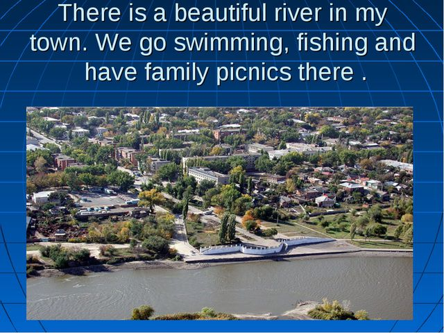 There is a beautiful river in my town. We go swimming, fishing and have famil...