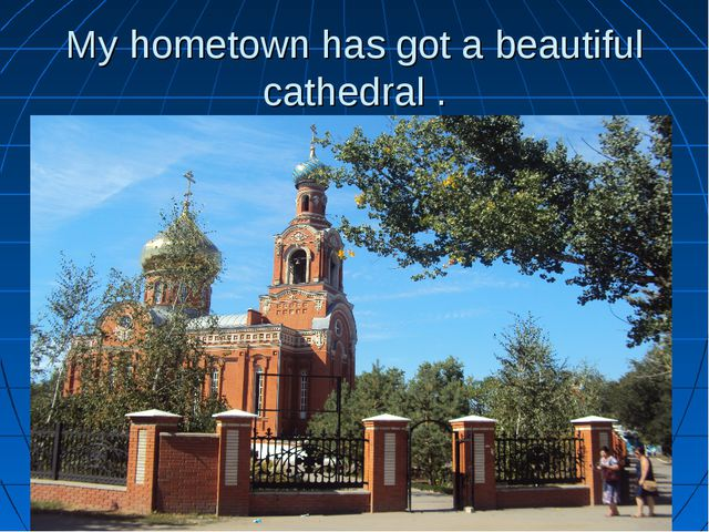 My hometown has got a beautiful cathedral .