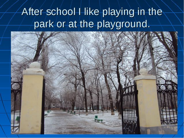 After school I like playing in the park or at the playground.