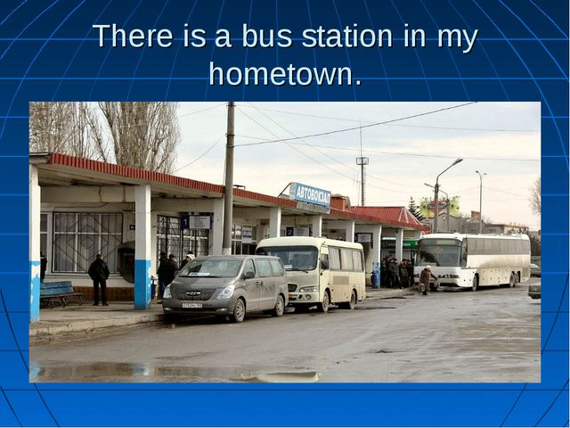 There is a bus station in my hometown.