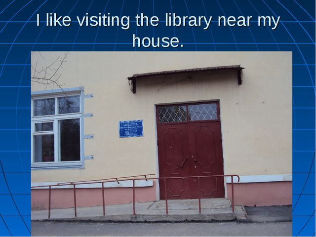 I like visiting the library near my house.