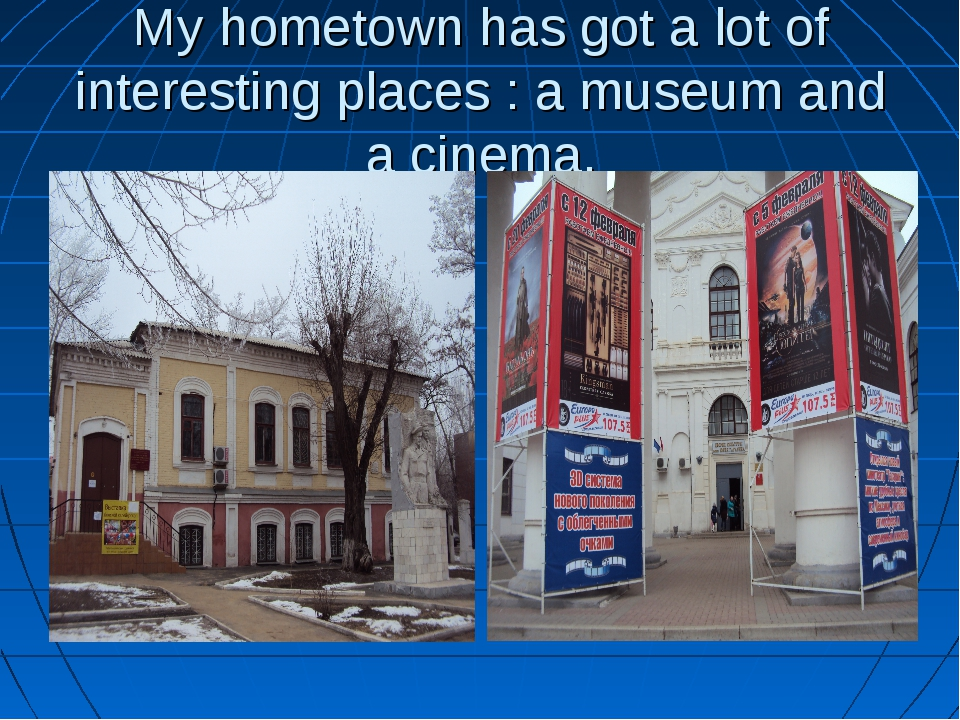 My hometown has got a lot of interesting places : a museum and a cinema.