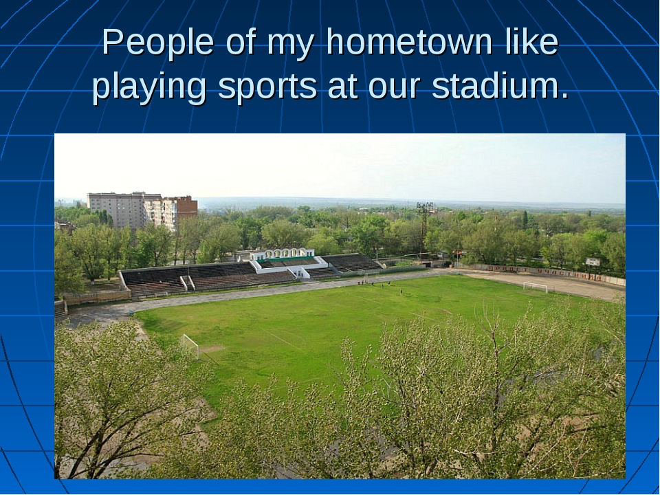 People of my hometown like playing sports at our stadium.