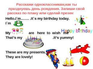 Pасскажи одноклассникам,как ты празднуешь день рождения. Запиши свой рассказ