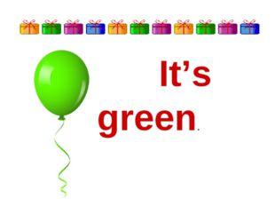 It's green.