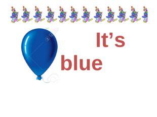It's blue