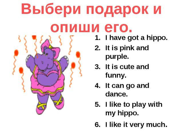Выбери подарок и опиши его. I have got a hippo. It is pink and purple. It is...