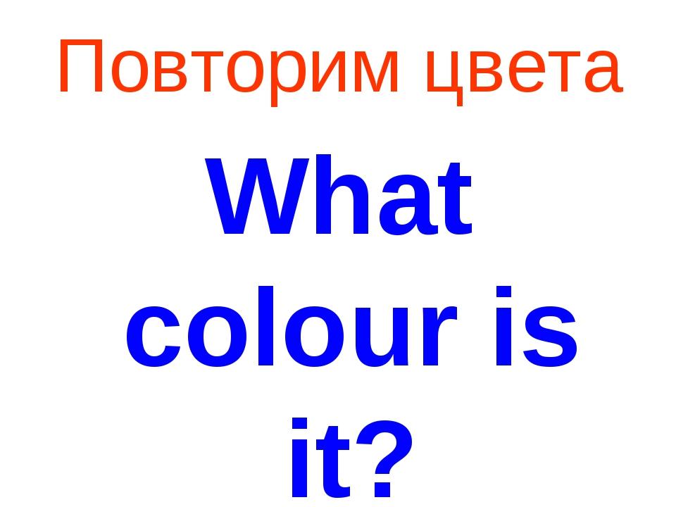 Повторим цвета What colour is it?