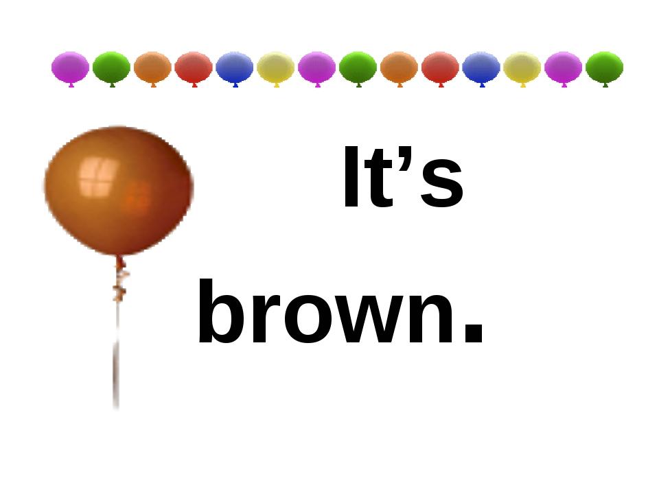 It's brown.