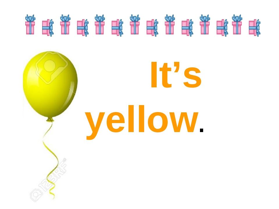 It's yellow.