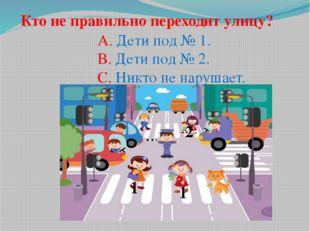 1 2 1 Кто не правильно переходит улицу? A. Дети под № 1. B. Дети под № 2. C.