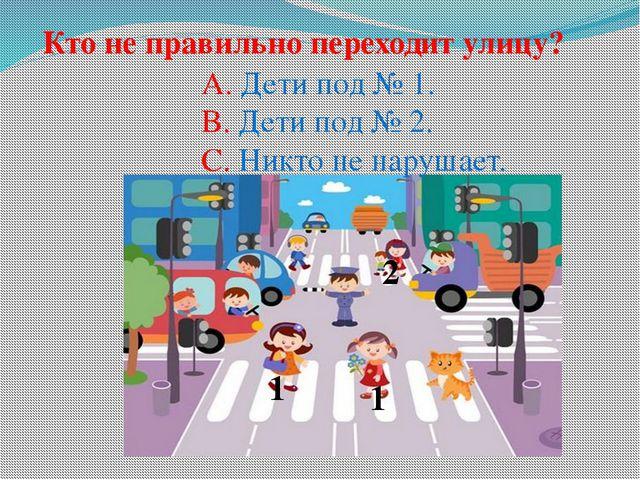 1 2 1 Кто не правильно переходит улицу? A. Дети под № 1. B. Дети под № 2. C....