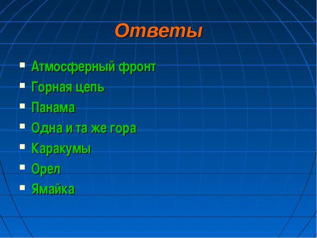 Ответы Атмосферный фронт Горная цепь Панама Одна и та же гора Каракумы Орел Я...
