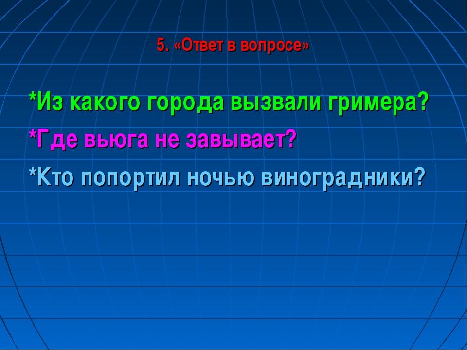 5. «Ответ в вопросе» *Из какого города вызвали гримера? *Где вьюга не завывае...