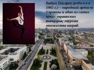 Вадим Писарев (родился в 1965 г.)-– народный артист Украины и один из самых я