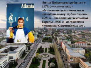 Лилия Подкопаева (родилась в 1978г.)—гимнастка, - абсолютная чемпионка мира ,
