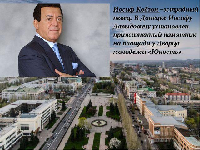 Иосиф Кобзон –эстрадный певец. В Донецке Иосифу Давыдовичу установлен прижизн...