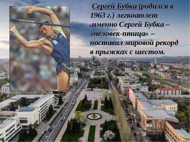 Сергей Бубка (родился в 1963 г.) легкоатлет ,именно Сергей Бубка – «человек-...
