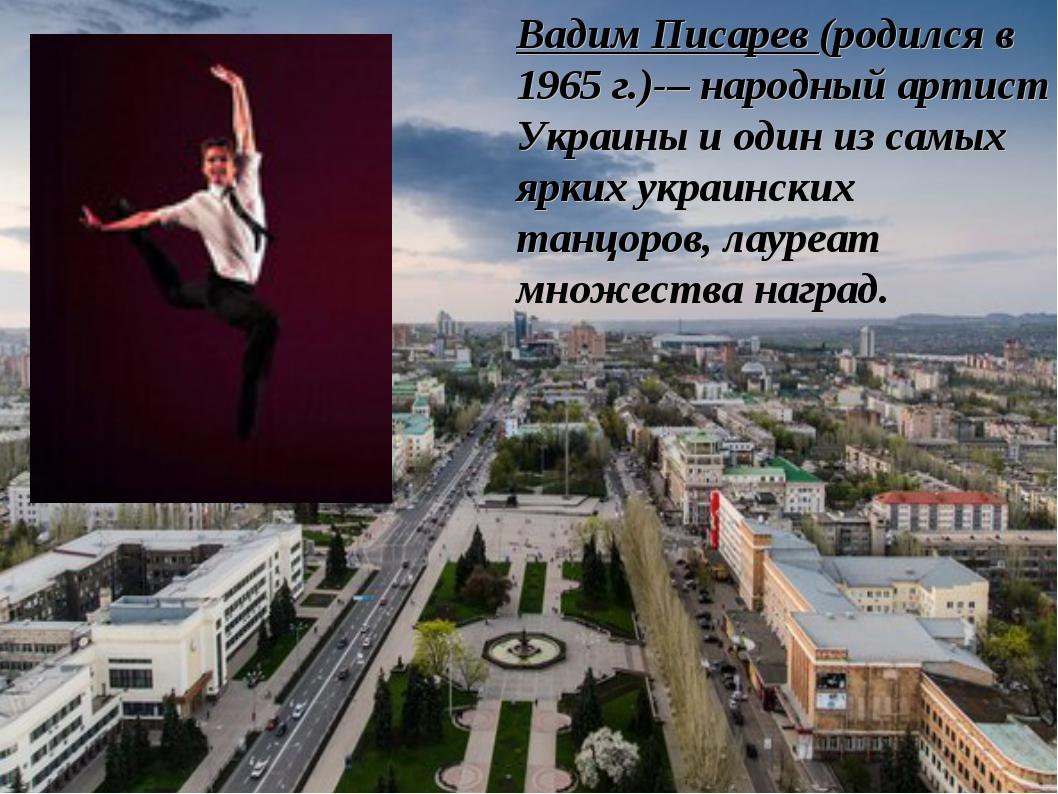 Вадим Писарев (родился в 1965 г.)-– народный артист Украины и один из самых я...