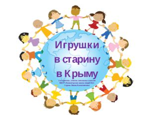 игр Игрушки в старину в Крыму Составитель: учитель начальных классов МБОУ «Ни