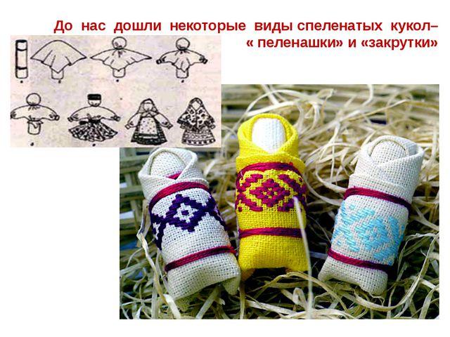 До нас дошли некоторые виды спеленатых кукол– « пеленашки» и «закрутки»