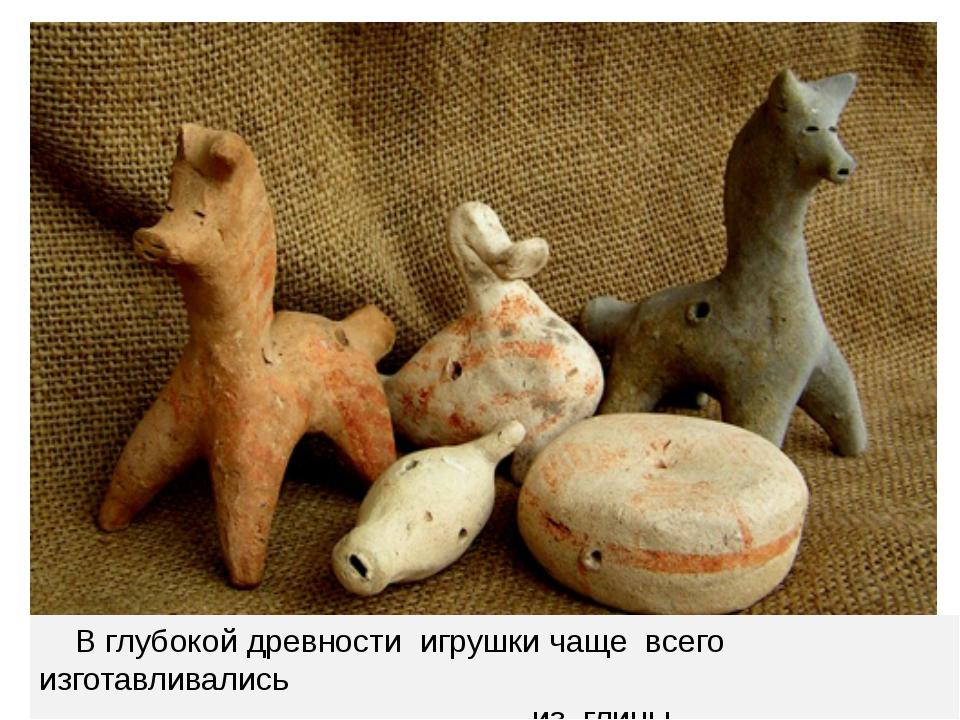 В глубокой древности игрушки чаще всего изготавливались из глины