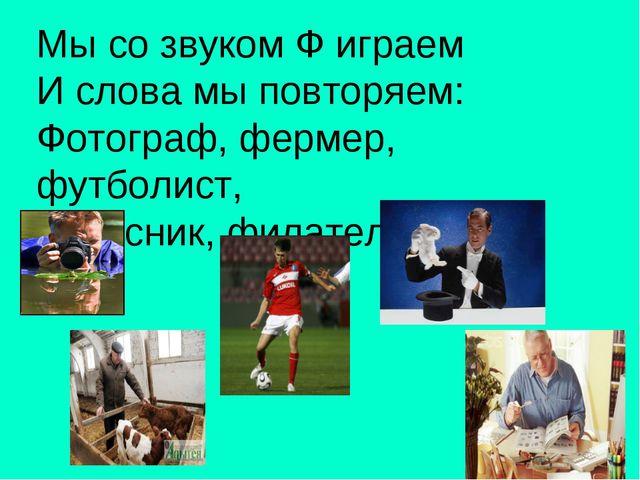Мы со звуком Ф играем И слова мы повторяем: Фотограф, фермер, футболист, Фоку...